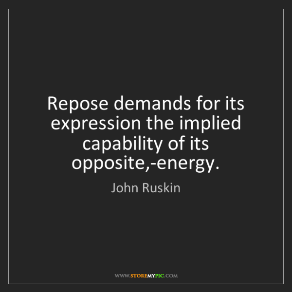 John Ruskin: Repose demands for its expression the implied capability...
