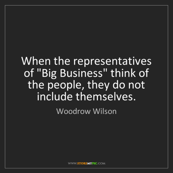 "Woodrow Wilson: When the representatives of ""Big Business"" think of the..."
