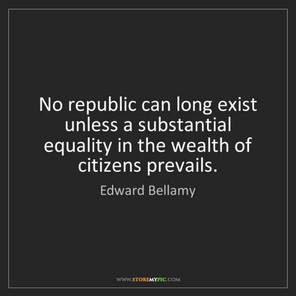 Edward Bellamy: No republic can long exist unless a substantial equality...