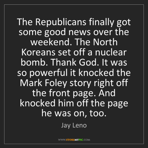 Jay Leno: The Republicans finally got some good news over the weekend....