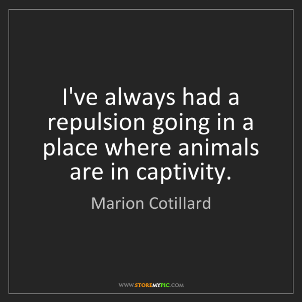 Marion Cotillard: I've always had a repulsion going in a place where animals...