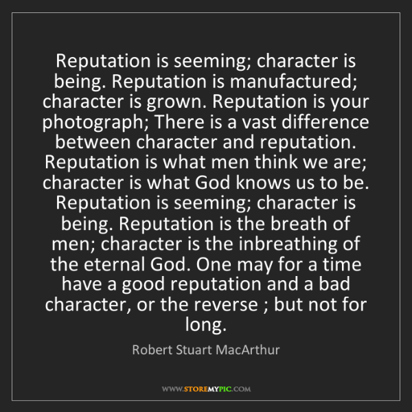Robert Stuart MacArthur: Reputation is seeming; character is being. Reputation...