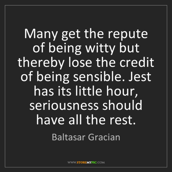 Baltasar Gracian: Many get the repute of being witty but thereby lose the...