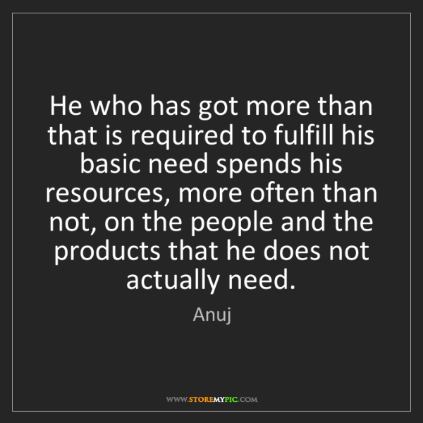 Anuj: He who has got more than that is required to fulfill...