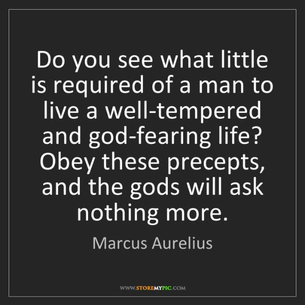 Marcus Aurelius: Do you see what little is required of a man to live a...