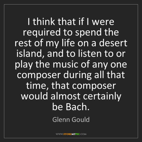 Glenn Gould: I think that if I were required to spend the rest of...