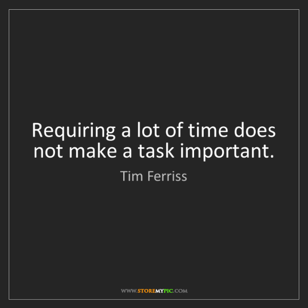 Tim Ferriss: Requiring a lot of time does not make a task important.