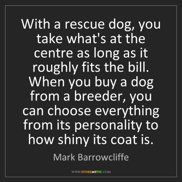 Mark Barrowcliffe: With a rescue dog, you take what's at the centre as long...