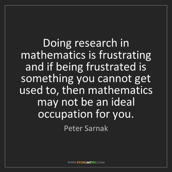 Peter Sarnak: Doing research in mathematics is frustrating and if being...