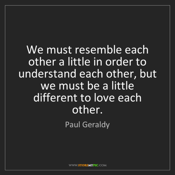 Paul Geraldy: We must resemble each other a little in order to understand...