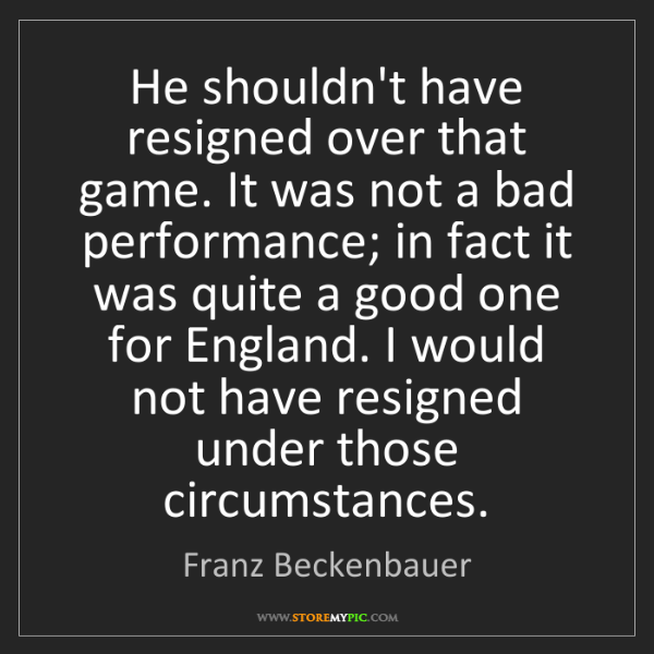 Franz Beckenbauer: He shouldn't have resigned over that game. It was not...