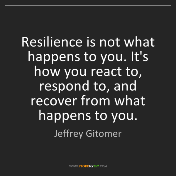 Jeffrey Gitomer: Resilience is not what happens to you. It's how you react...