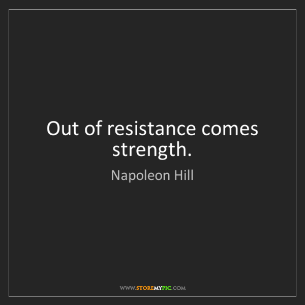 Napoleon Hill: Out of resistance comes strength.
