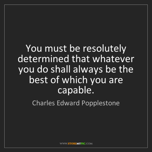 Charles Edward Popplestone: You must be resolutely determined that whatever you do...
