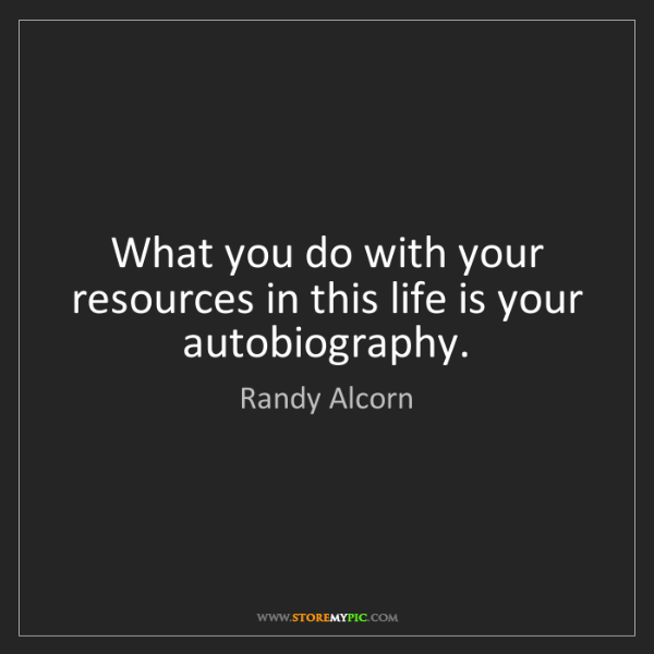 Randy Alcorn: What you do with your resources in this life is your...