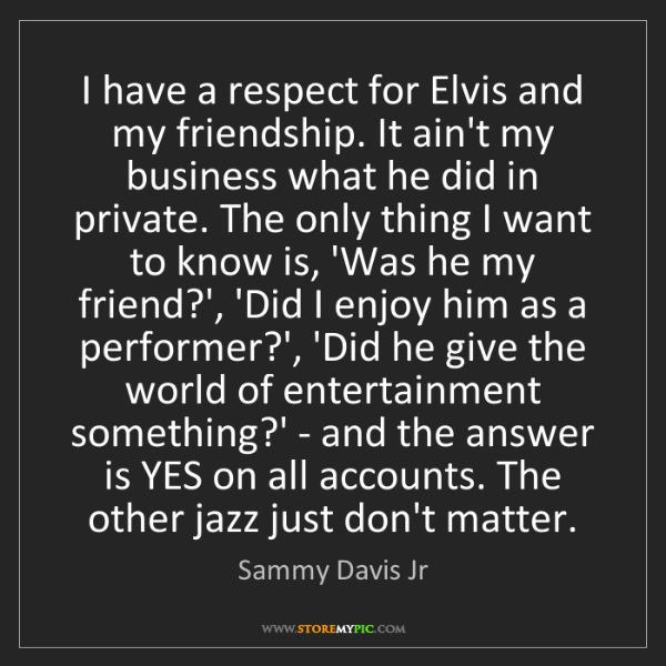 Sammy Davis Jr: I have a respect for Elvis and my friendship. It ain't...
