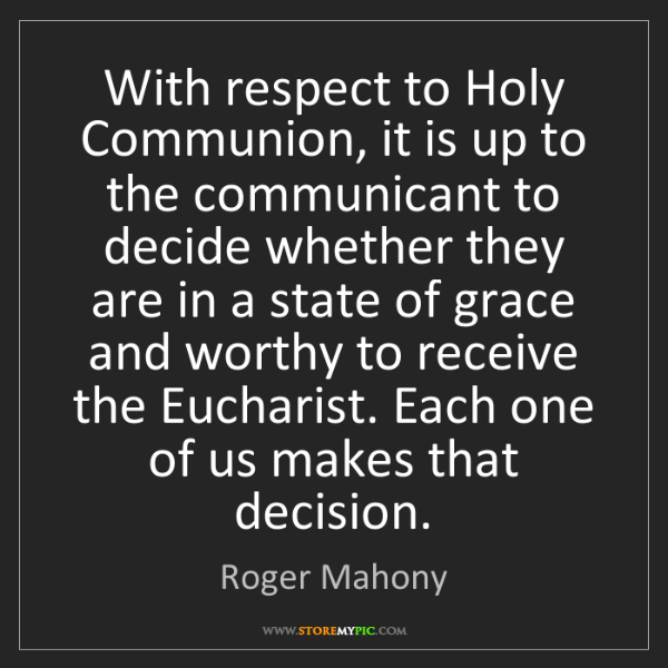 Roger Mahony: With respect to Holy Communion, it is up to the communicant...