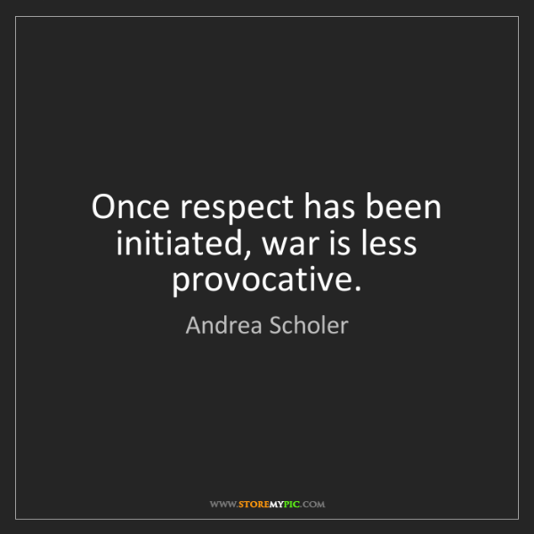 Andrea Scholer: Once respect has been initiated, war is less provocative.