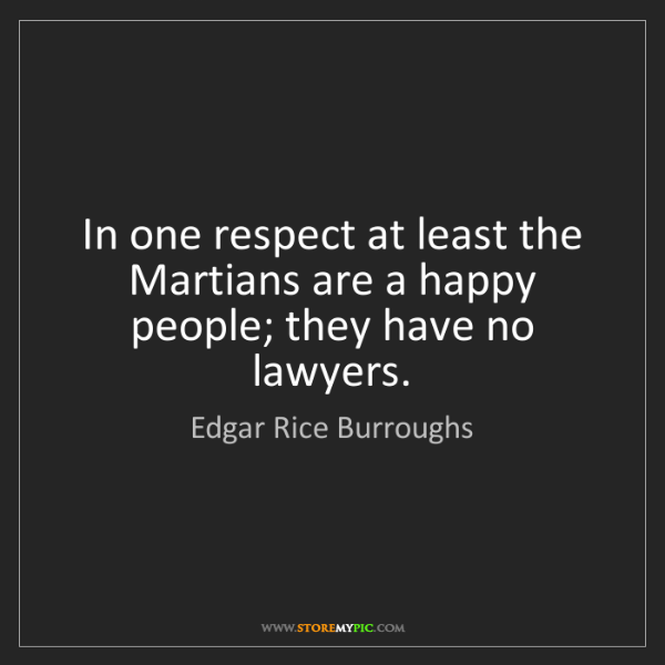 Edgar Rice Burroughs: In one respect at least the Martians are a happy people;...
