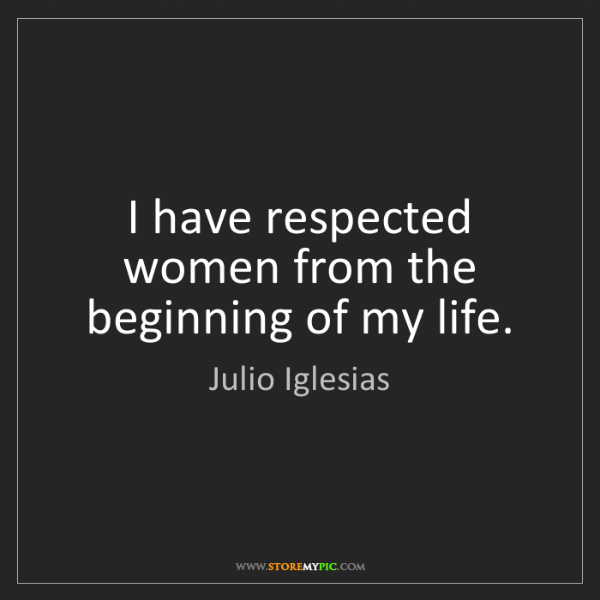Julio Iglesias: I have respected women from the beginning of my life.