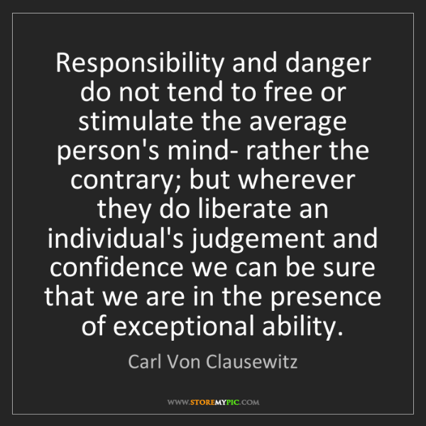 Carl Von Clausewitz: Responsibility and danger do not tend to free or stimulate...