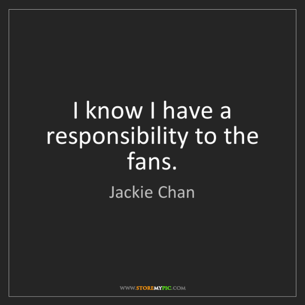 Jackie Chan: I know I have a responsibility to the fans.