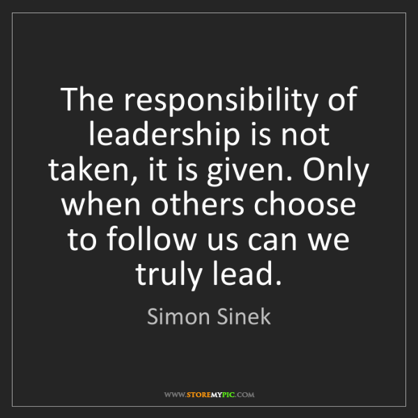 Simon Sinek: The responsibility of leadership is not taken, it is...