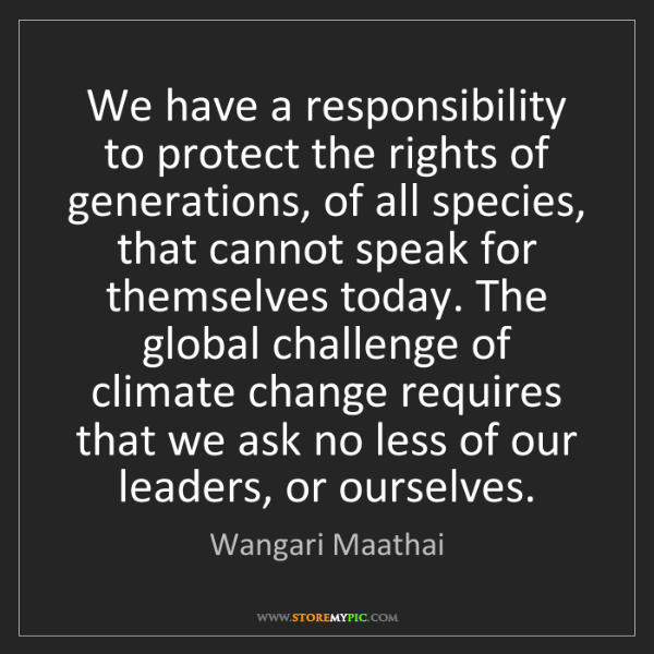 Wangari Maathai: We have a responsibility to protect the rights of generations,...