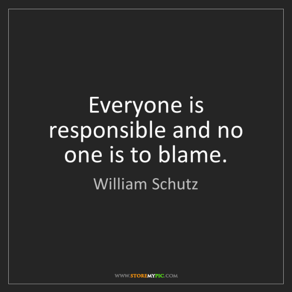 William Schutz: Everyone is responsible and no one is to blame.