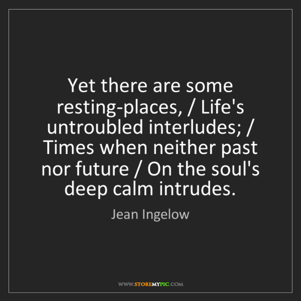 Jean Ingelow: Yet there are some resting-places, / Life's untroubled...