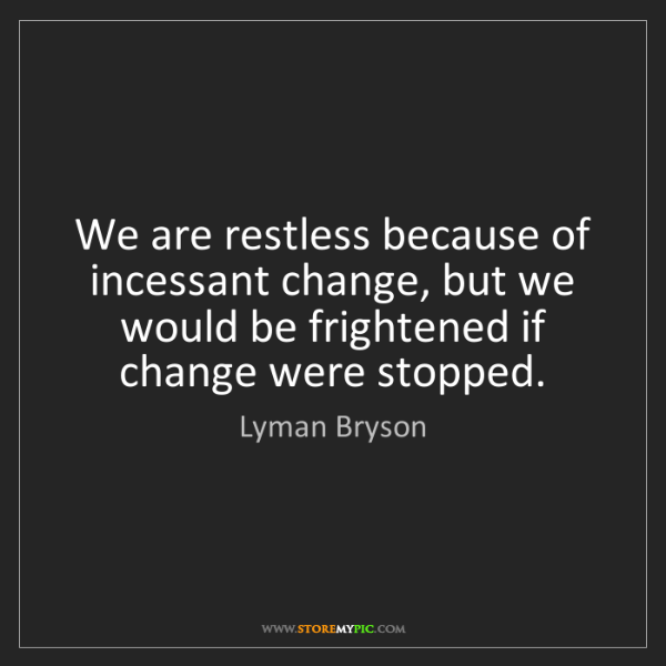 Lyman Bryson: We are restless because of incessant change, but we would...