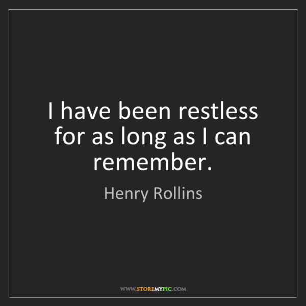 Henry Rollins: I have been restless for as long as I can remember.