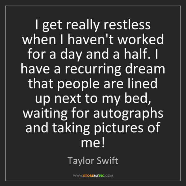 Taylor Swift: I get really restless when I haven't worked for a day...