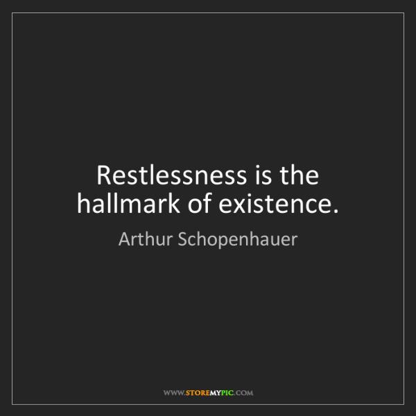 Arthur Schopenhauer: Restlessness is the hallmark of existence.