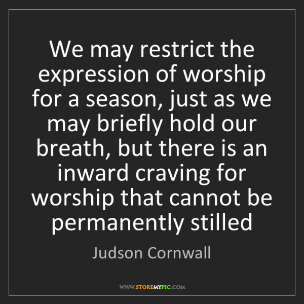 Judson Cornwall: We may restrict the expression of worship for a season,...
