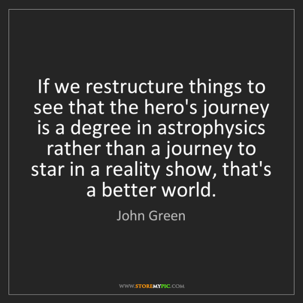 John Green: If we restructure things to see that the hero's journey...