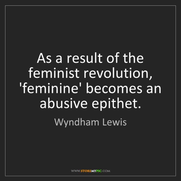 Wyndham Lewis: As a result of the feminist revolution, 'feminine' becomes...