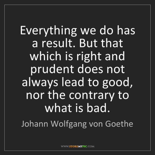 Johann Wolfgang von Goethe: Everything we do has a result. But that which is right...