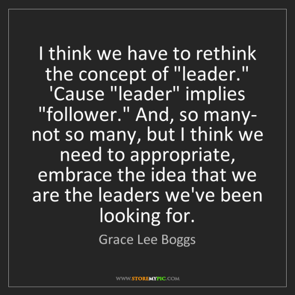 """Grace Lee Boggs: I think we have to rethink the concept of """"leader."""" 'Cause..."""
