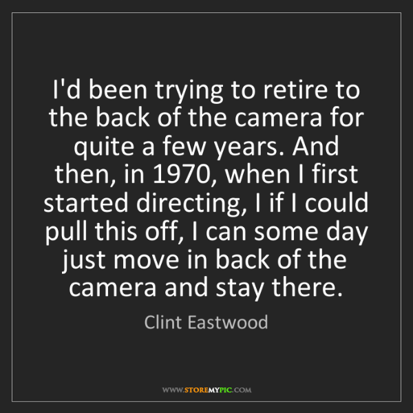 Clint Eastwood: I'd been trying to retire to the back of the camera for...