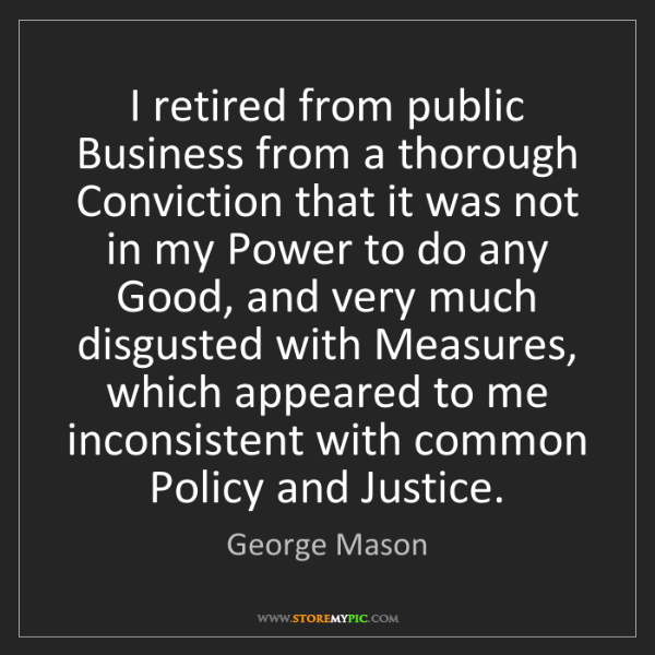 George Mason: I retired from public Business from a thorough Conviction...