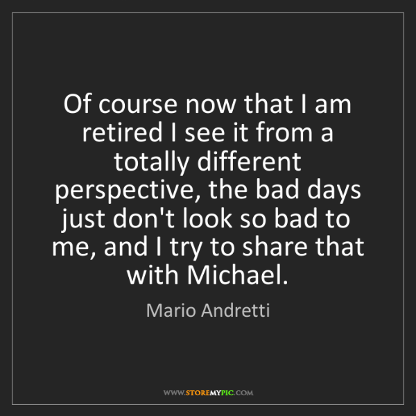 Mario Andretti: Of course now that I am retired I see it from a totally...