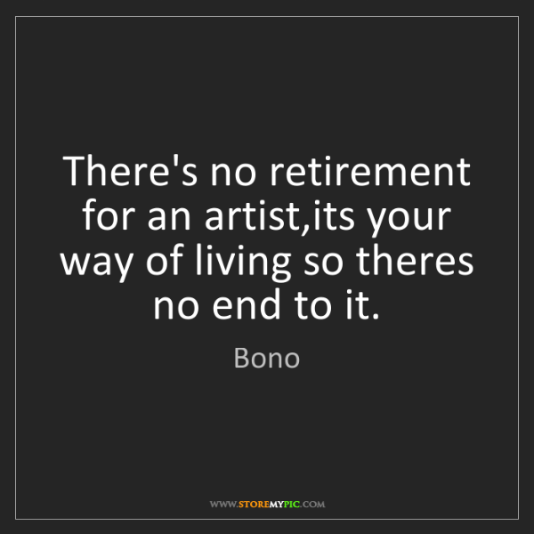 Bono: There's no retirement for an artist,its your way of living...