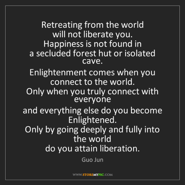 Guo Jun: Retreating from the world   will not liberate you.  ...