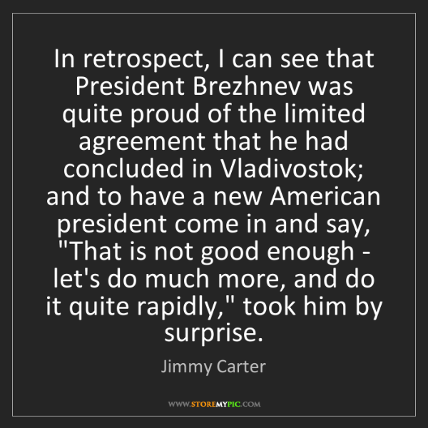 Jimmy Carter: In retrospect, I can see that President Brezhnev was...