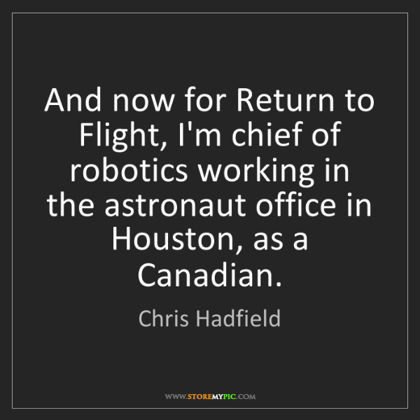 Chris Hadfield: And now for Return to Flight, I'm chief of robotics working...