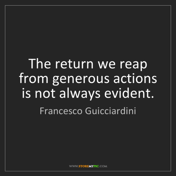 Francesco Guicciardini: The return we reap from generous actions is not always...