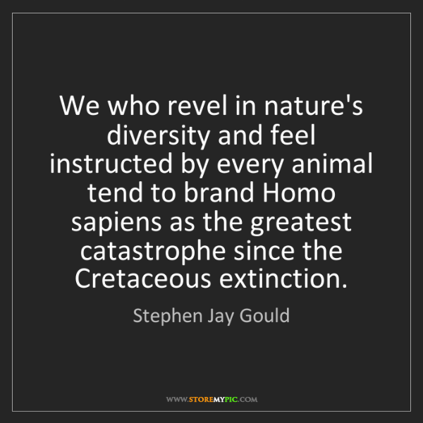 Stephen Jay Gould: We who revel in nature's diversity and feel instructed...