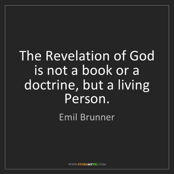 Emil Brunner: The Revelation of God is not a book or a doctrine, but...