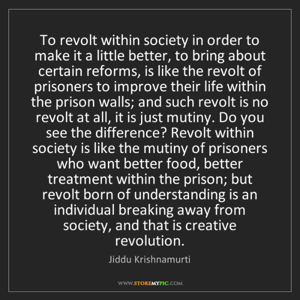 Jiddu Krishnamurti: To revolt within society in order to make it a little...